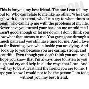This is for you, my best friend. The one I can tell my soul to. Who can relate to me like no other. Who I can laugh with to no extent, who I can cry to when times are tough, who can help me with the problems of my life. Never have you turned your back on me or told me I wasn't good enough or let me down. I don't think you know what that means to me. You have gone through so much pain and you still have time for me. And I love you for listening even when inside you are dying. And I look up to you because you are caring, strong, and beautiful. Even though you don't think you are. And I hope you know that I'm always here to listen to you laugh and cry and help in all the ways that I can. And I will try to be at least half the friend you are to me. I hope you know I would not be the person I am today, without you, my best friend. #BestFriend #Quotes