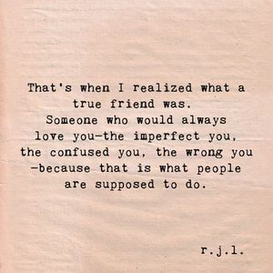 That's when I realized what a true friend was. Someone who would always love you - the imperfect you, the confused you, the wrong you - because that is what people are supposed to do. #BestFriend #Quotes