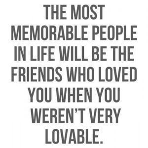 The most memorable people in life will be the friends who loved you when you weren't very lovable. #BestFriend #Quotes