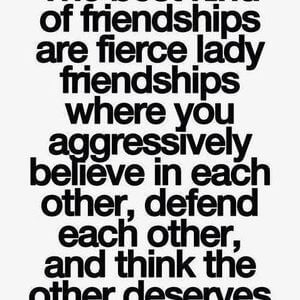 The best kind of friendships are fierce lady friendships where you aggressively believe in each other, defend each other, and think the other deserves the world. #BestFriend #Quotes