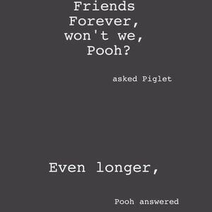 'We'll be friends forever, won't we, Pooh?' asked Piglet. 'Even longer,' Pooh answered. #BestFriend #Quotes
