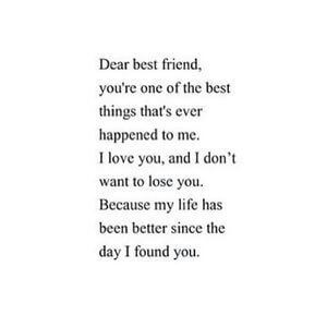 Dear best friend, you're one of the best things that's ever happened to me. I love you, and I don't want to lose you. Because my life has been better since the day I found you. #BestFriend #Quotes