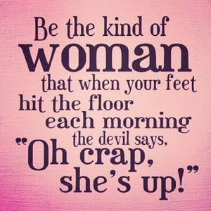 Be the kind of woman that when your feet hit the floor each morning the devil says, 'Oh crap, she's up!' #Cute #Quotes