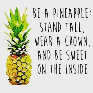 Be a pineapple: stand tall, wear a crown, and be sweet on the inside. #Cute #Quotes