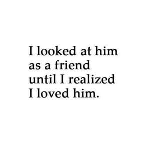 I looked at him as a friend until I realized I loved him. #Cute #Quotes