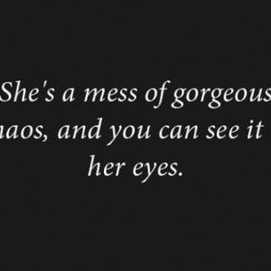 She's a mess of gorgeous chaos, and you can see it in her eyes. #Cute #Quotes