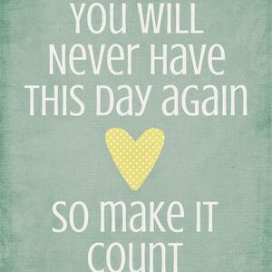 You will never have this day again, so make it count. #Cute #Quotes