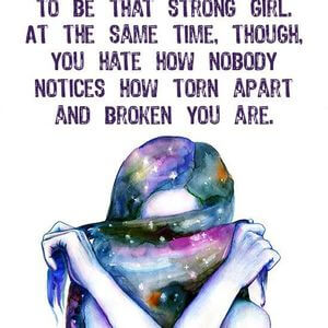 You hate when people see you cry because you want to be that strong girl. At the same time, though, you hate how nobody notices how torn apart and broken you are. #Depression #Quotes