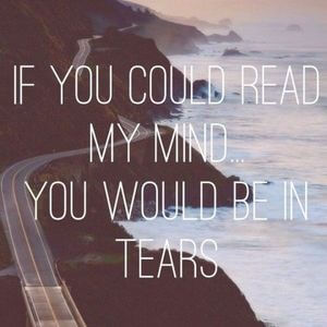 If you could read my mind... you would be in tears. #Depression #Quotes
