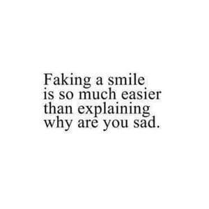 Faking a smile is so much easier than explaining why you are sad. #Depression #Quotes