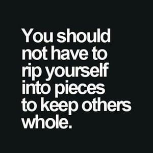You should not have to rip yourself into pieces to keep others whole. #Depression #Quotes