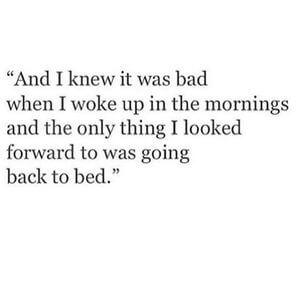 And I knew it was bad when I woke up in the mornings and the only thing I looked forward to was going back to bed. #Depression #Quotes