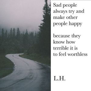 Sad people always try to make other people happy because they know how terrible it is to feel worthless. #Depression #Quotes