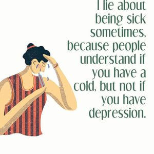 I lie about being sick sometimes, because people understand if you have a cold, but not if you have depression. #Depression #Quotes