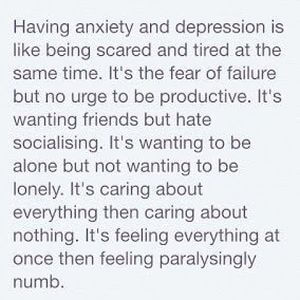 Having anxiety and depression is like being scared and tired at the same time. It's the fear of failure but no urge to be productive. It's wanting friends but hating socializing. It's wanting to be alone but not wanting to be lonely. It's caring about everything then caring about nothing. It's feeling everything at once then feeling paralyzingly numb. #Depression #Quotes