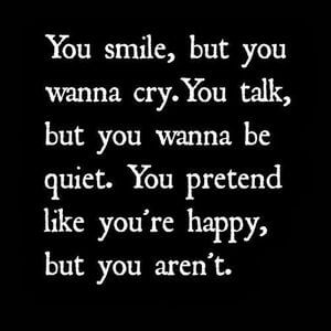 You smile, but you wanna cry. You talk, but you wanna be quiet. You pretend like you're happy, but you aren't. #Depression #Quotes
