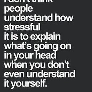 I don't think people understand how stressful it is to explain what's going on in your head when you don't even understand it yourself. #Depression #Quotes