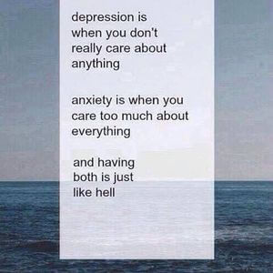 Depression is when you don't really care about anything. Anxiety is when you care too much about everything. And having both is just like hell. #Depression #Quotes