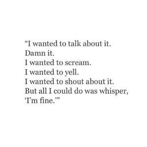 I wanted to talk about it. Damn it. I wanted to scream. I wanted to yell. I wanted to shout about it. But all I could do was whisper, 'I'm fine.' #Depression #Quotes