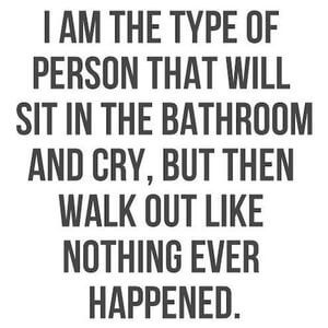 I am the type of person that will sit in the bathroom and cry, but then walk out like nothing ever happened. #Depression #Quotes