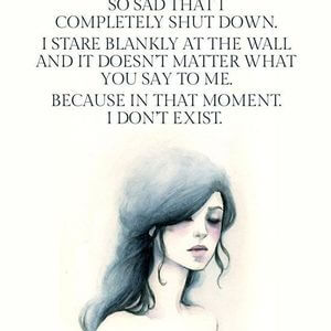 Sometimes I get so sad. So sad that I completely shut down. I stare blankly at the wall and it doesn't matter what you say to me. Because in that moment I don't exist. #Depression #Quotes