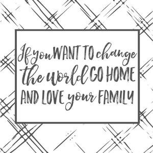 If you want to change the world go home and love your family. #Family #Quotes