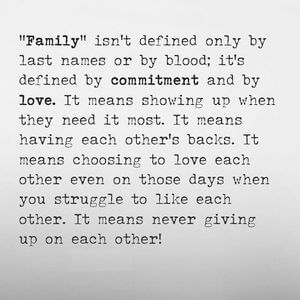 'Family' isn't defined only by last names or by blood; it's defined by commitment and by love. It means showing up when they need it most. It means having each other's backs. It means choosing to love each other even on those days when you struggle to like each other. It means never giving up on each other! #Family #Quotes