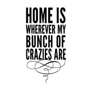 Home is wherever my bunch of crazies are. #Family #Quotes