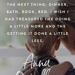 I wish I had not been in such a hurry to get on to the next thing: dinner, bath, book, bed. I wish I had treasured the doing a little more and the getting it done a little less. #Family #Quotes
