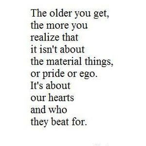 The older you get, the more you realize that it isn't about the material things, or pride or ego. It's about our hearts and who they beat for. #Family #Quotes