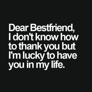 Dear best friend, I don't know how to thank you but I'm lucky to have you in my life. #Friendship #Quotes