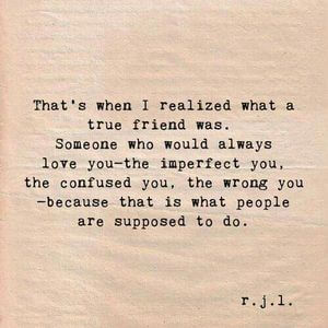 That's when I realized what a true friend was. Someone who would always love you - the imperfect you, the confused you, the wrong you - because that is what people are supposed to do. #Friendship #Quotes