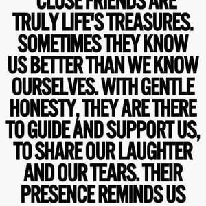 Close friends are truly life's treasures. Sometimes they know us better than we know ourselves. With gentle honesty, they are there to guide and support us, to share our laughter and our tears. Their presence reminds us that we are never really alone. #Friendship #Quotes