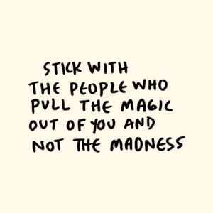 Stick with the people who pull the magic out of you and not the madness. #Friendship #Quotes