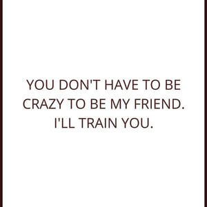 You don't have to be crazy to be my friend. I'll train you. #Friendship #Quotes