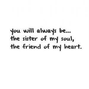You will always be... the sister of my soul, the friend of my heart. #Friendship #Quotes