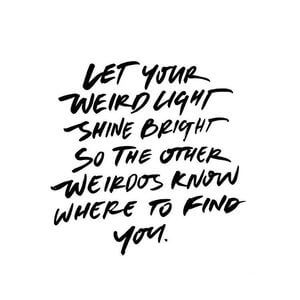 Let your weird light shine bright so the other weirdos know where to find you. #Friendship #Quotes