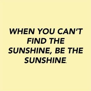 When you can't find the sunshine, be the sunshine. #Fun #Quotes