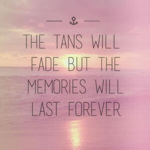 The tans will fade, but the memories will last forever. #Fun #Quotes