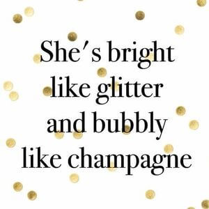 """She's bright like glitter and bubbly like champagne. #Fun #Quotes. """""""