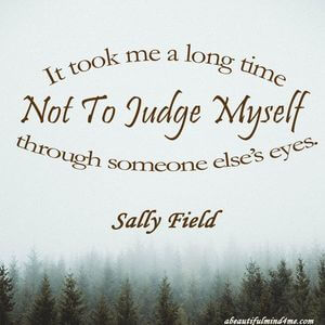 It took me a long time not to judge myself through someone else's eyes. #Fun #Quotes