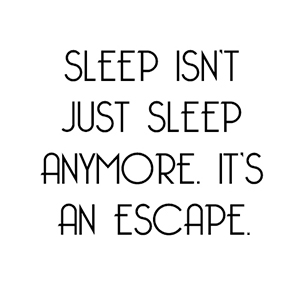 Sleep isn't just sleep anymore. It's an escape. #Depression #Quotes