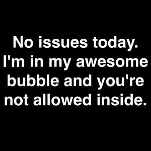 No issues today. I'm in my awesome bubble and you're not allowed inside. #Fun #Quotes