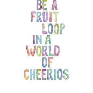 Be a Fruit Loop in a world of Cheerios. #Happy #Quotes