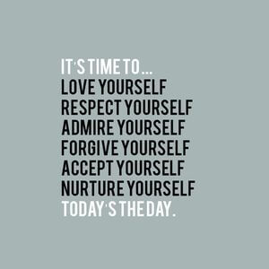 It's time to... Love yourself. Respect yourself. Admire yourself. Forgive yourself. Accept yourself. Nurture yourself. Today's the day. #Happy #Quotes