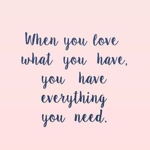When you love what you have, you have everything you need. #Happy #Quotes