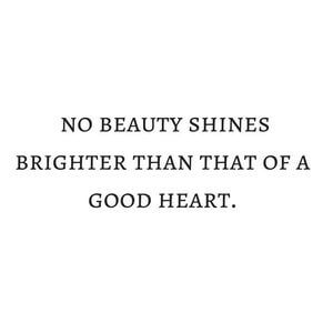 No beauty shines brighter than that of a good heart. #Happy #Quotes
