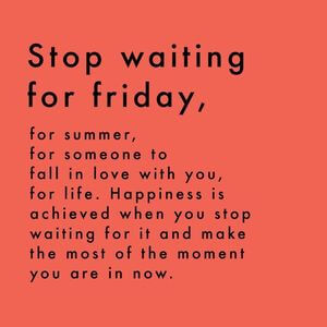 Stop waiting for Friday, for summer, for someone to fall in love with you, for life. Happiness is achieved when you stop waiting for it and make the most of the moment you are in now. #Happy #Quotes