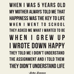 When I was 5 years old my mother always told me that happiness was the key to life. When I went to school they asked me what I wanted to be when I grew up. I wrote down happy. They told me I didn't understand the assignment and I told them they didn't understand life. #Happy #Quotes
