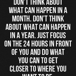 Don't think about what can happen in a month. Don't think about what can happen in a year. Just focus on the 24 hours in front of you and do what you can to get yourself to where you want to be. #Inspirational #Quotes